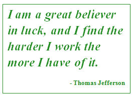 thomas jefferson quote: I am a great believer in luck, and I find the harder I work the more I have of it.